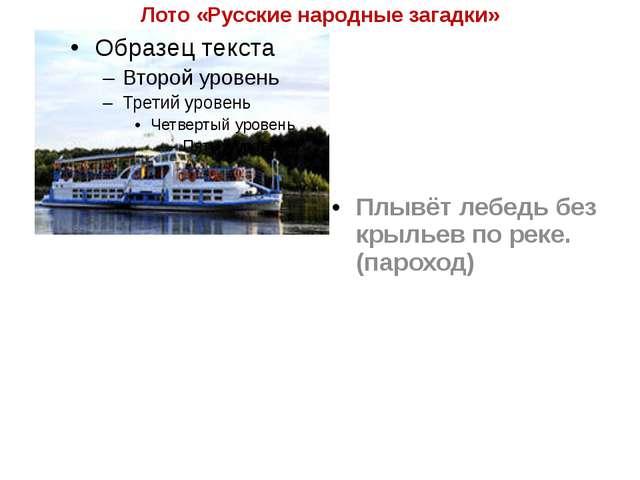 Лото «Русские народные загадки» Плывёт лебедь без крыльев по реке. (пароход)