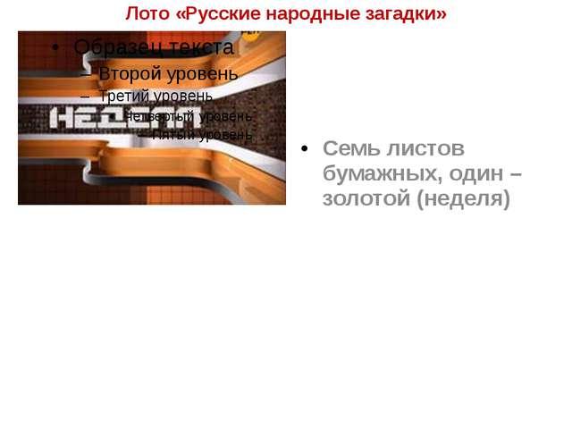 Лото «Русские народные загадки» Семь листов бумажных, один – золотой (неделя)