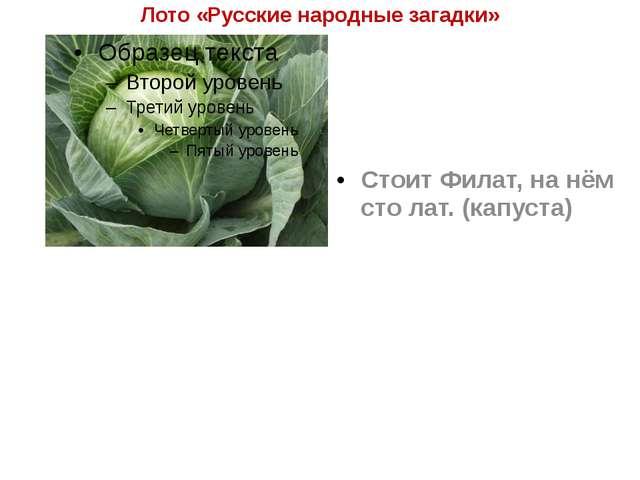 Лото «Русские народные загадки» Стоит Филат, на нём сто лат. (капуста)