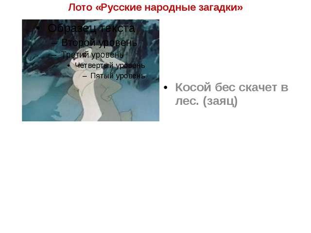Лото «Русские народные загадки» Косой бес скачет в лес. (заяц)