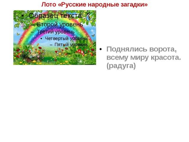 Лото «Русские народные загадки» Поднялись ворота, всему миру красота. (радуга)