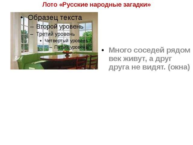 Лото «Русские народные загадки» Много соседей рядом век живут, а друг друга н...