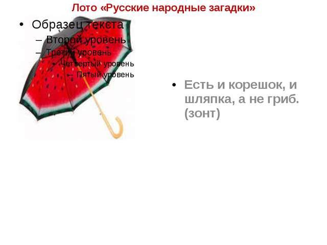 Лото «Русские народные загадки» Есть и корешок, и шляпка, а не гриб. (зонт)