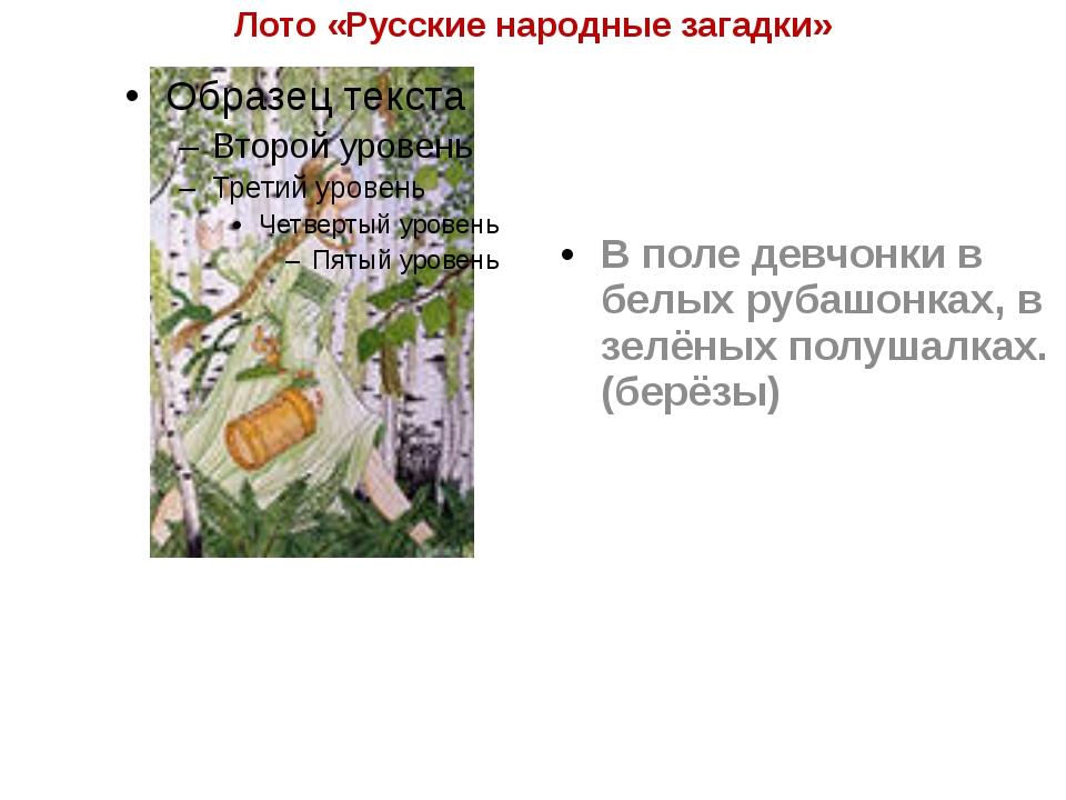 Лото «Русские народные загадки» В поле девчонки в белых рубашонках, в зелёных...