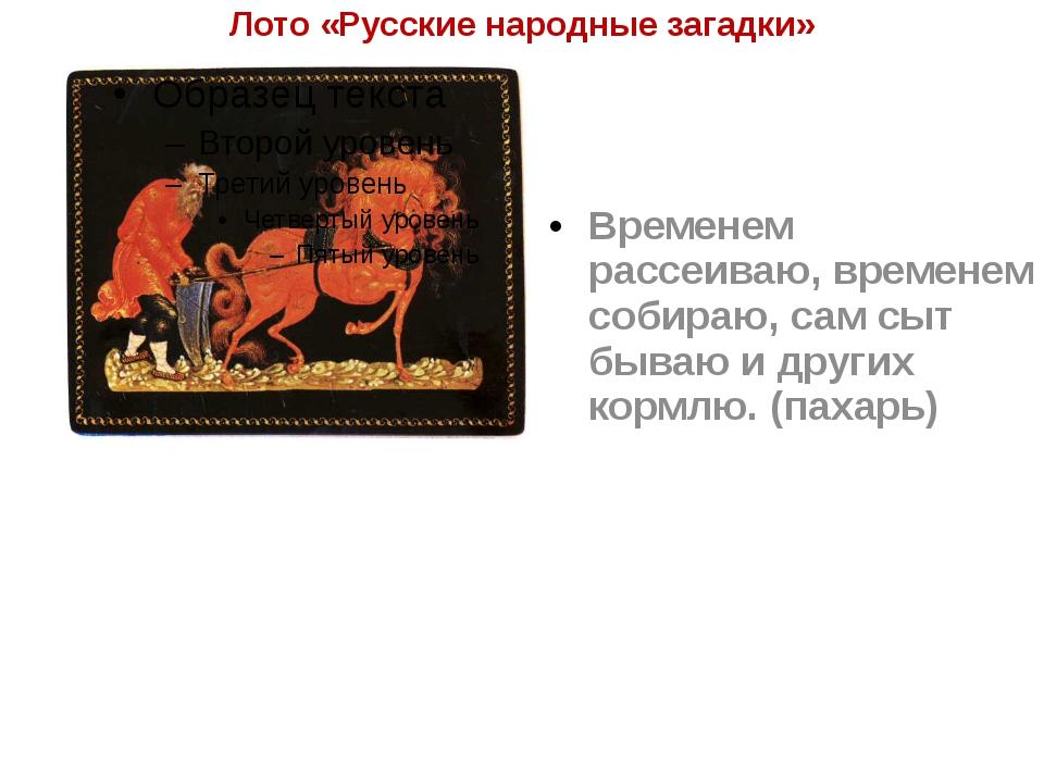 Лото «Русские народные загадки» Временем рассеиваю, временем собираю, сам сыт...