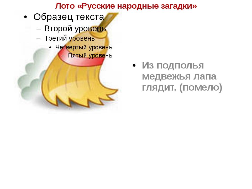 Лото «Русские народные загадки» Из подполья медвежья лапа глядит. (помело)