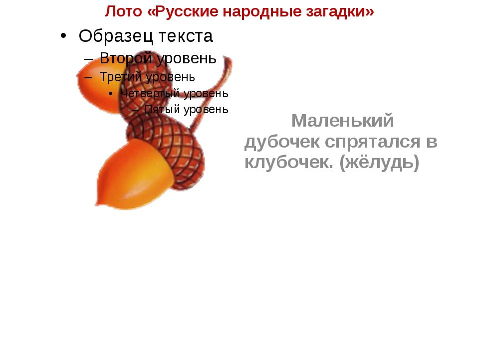 Лото «Русские народные загадки» Маленький дубочек спрятался в клубочек. (жё...