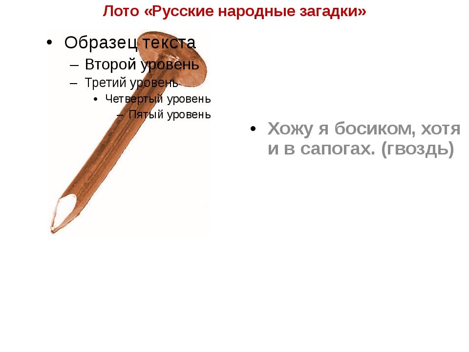 Лото «Русские народные загадки» Хожу я босиком, хотя и в сапогах. (гвоздь)