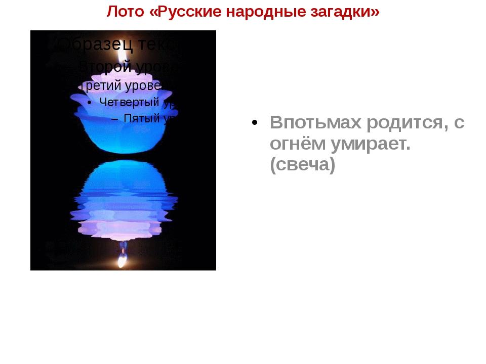 Лото «Русские народные загадки» Впотьмах родится, с огнём умирает. (свеча)