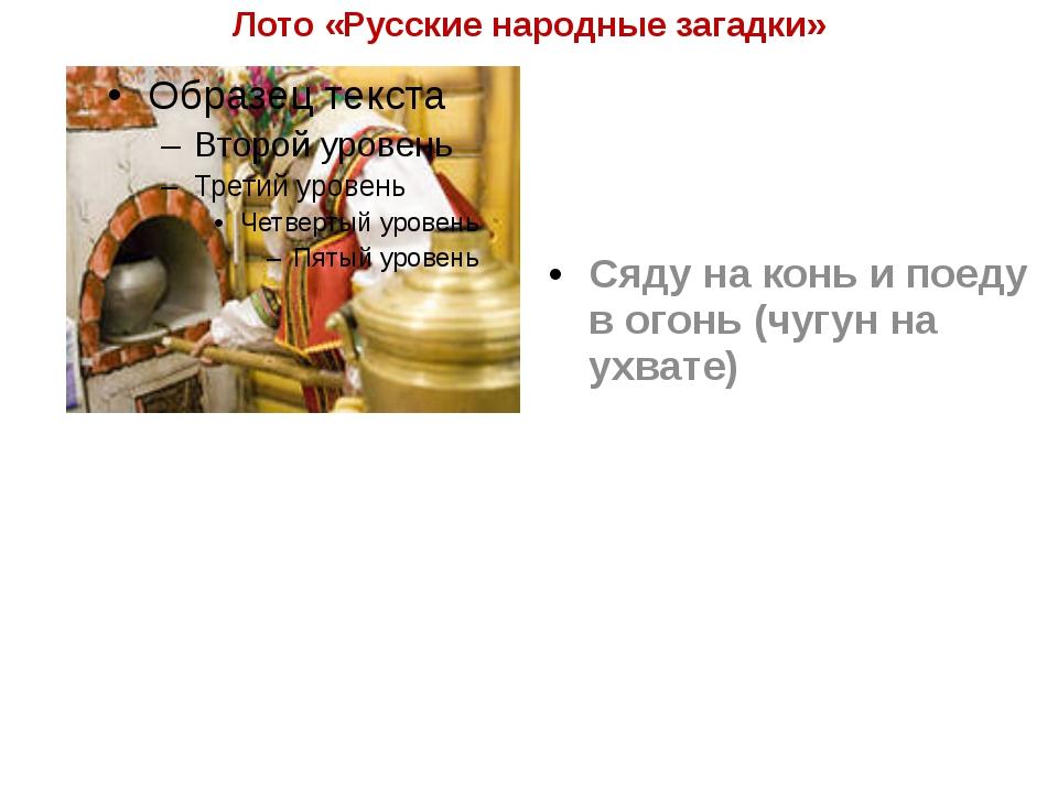 Лото «Русские народные загадки» Сяду на конь и поеду в огонь (чугун на ухвате)