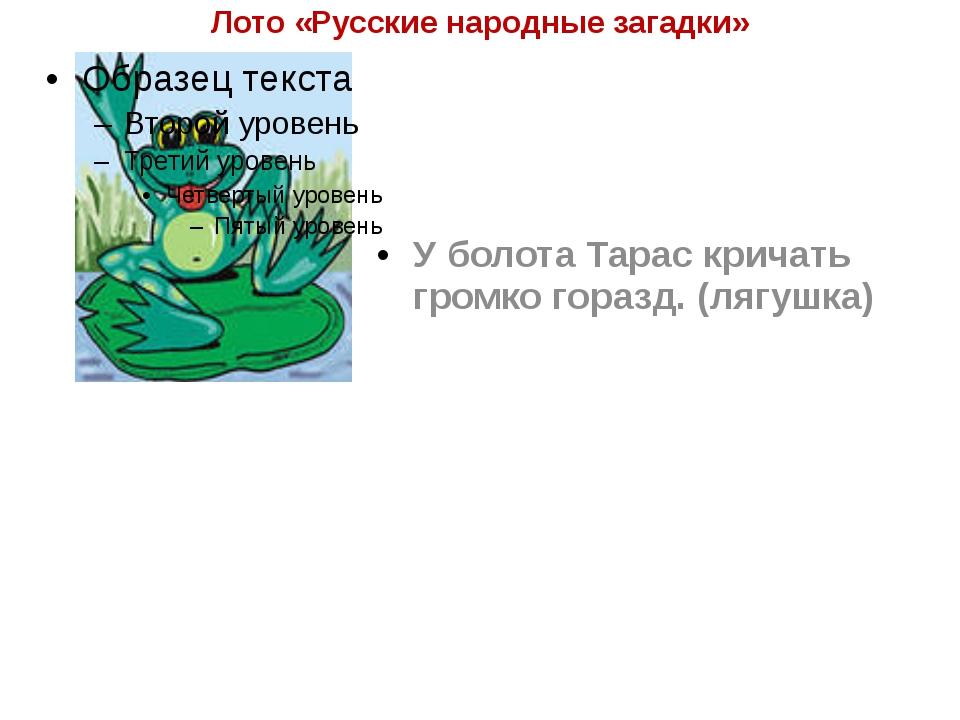 Лото «Русские народные загадки» У болота Тарас кричать громко горазд. (лягушка)