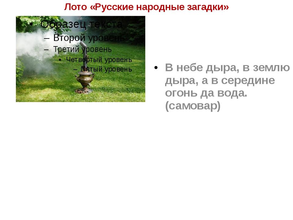 Лото «Русские народные загадки» В небе дыра, в землю дыра, а в середине огонь...