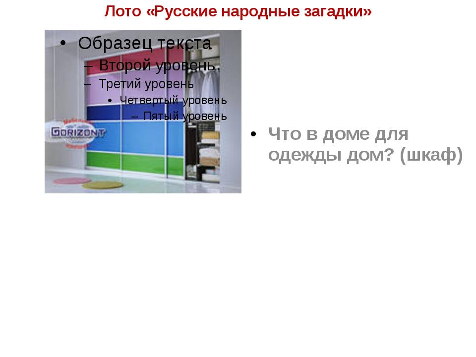 Лото «Русские народные загадки» Что в доме для одежды дом? (шкаф)