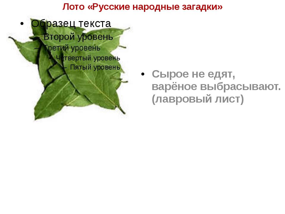 Лото «Русские народные загадки» Сырое не едят, варёное выбрасывают. (лавровый...