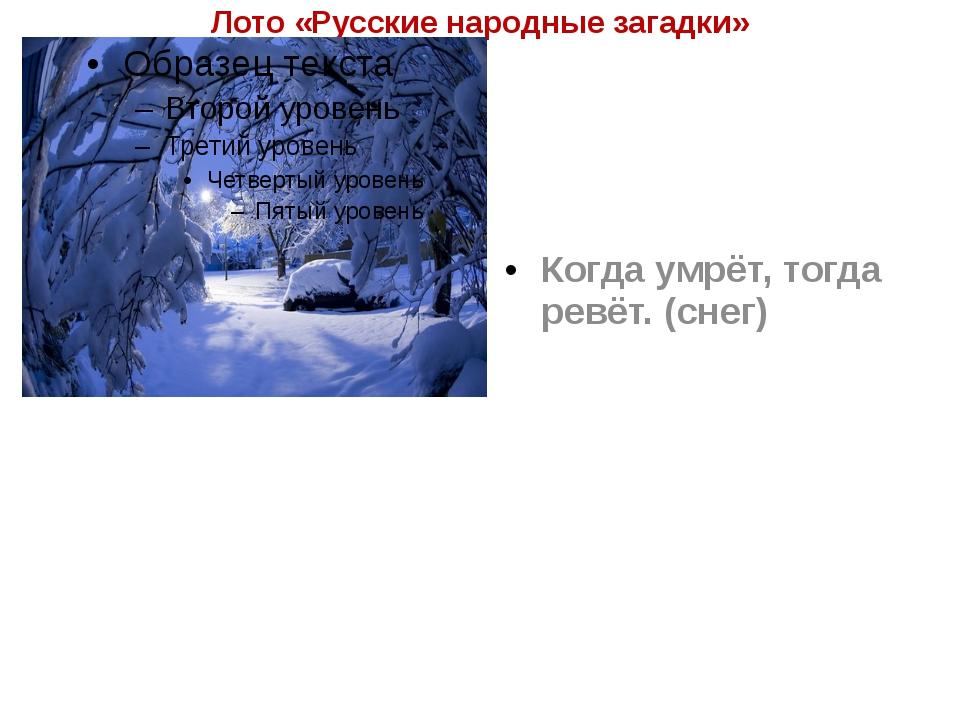 Лото «Русские народные загадки» Когда умрёт, тогда ревёт. (снег)