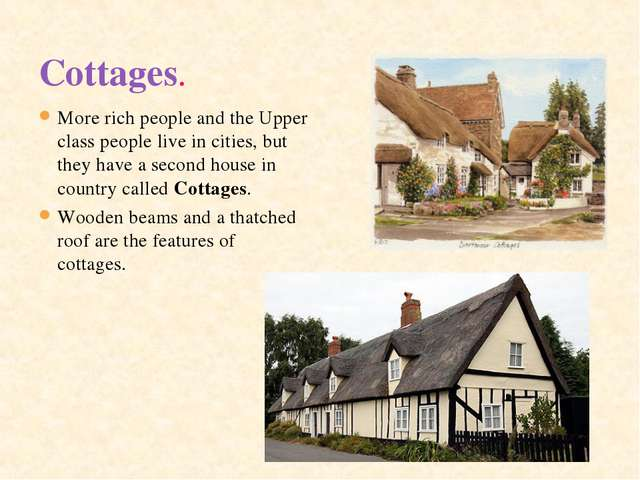 Cottages.  More rich people and the Upper class people live in cities, but th...
