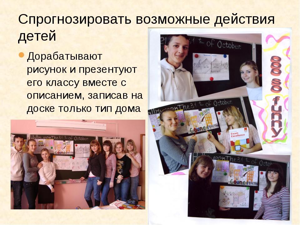 Спрогнозировать возможные действия детей Дорабатывают рисунок и презентуют ег...