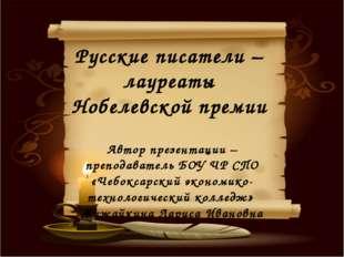 Русские писатели – лауреаты Нобелевской премии Автор презентации – преподава