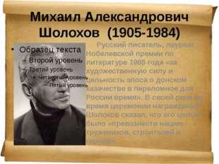 Михаил Александрович Шолохов (1905-1984) Русский писатель, лауреат Нобелевс