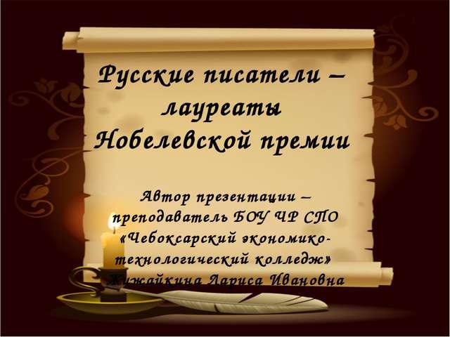 Русские писатели – лауреаты Нобелевской премии Автор презентации – преподава...