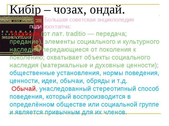 Кибiр – чозах, ондай. Большая советская энциклопедия пцди чоохтапча: Традиция...
