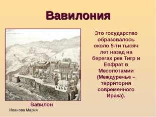 Вавилония Это государство образовалось около 5-ти тысяч лет назад на берегах