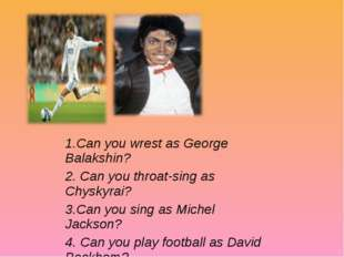 1.Can you wrest as George Balakshin? 2. Can you throat-sing as Chyskyrai? 3.C