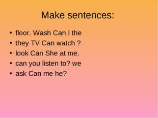 Make sentences: floor. Wash Can I the they TV Can watch ? look Can She at me.
