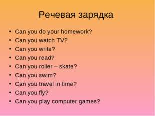 Речевая зарядка Can you do your homework? Can you watch TV? Can you write? Ca