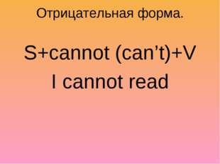 Отрицательная форма. S+cannot (can't)+V I cannot read