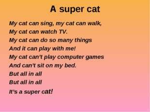 A super cat My cat can sing, my cat can walk, My cat can watch TV. My cat can