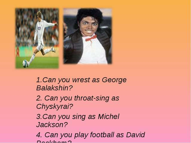 1.Can you wrest as George Balakshin? 2. Can you throat-sing as Chyskyrai? 3.C...