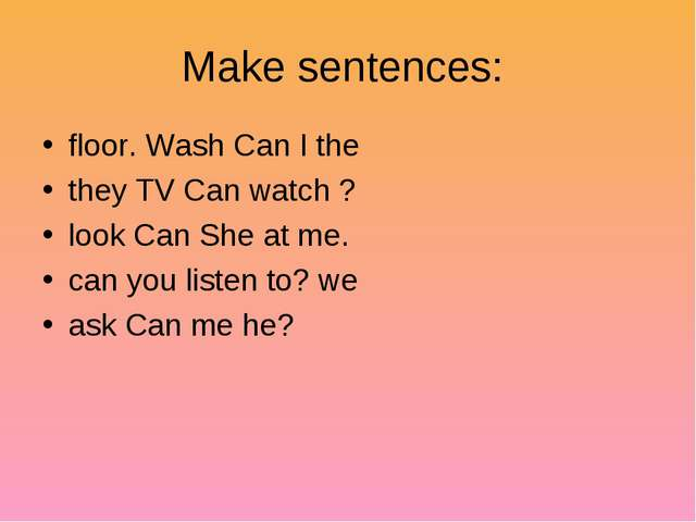 Make sentences: floor. Wash Can I the they TV Can watch ? look Can She at me....