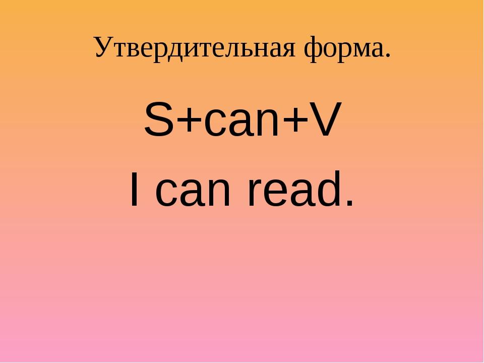 Утвердительная форма. S+can+V I can read.