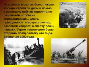 На границе в окопах было тяжело. Японцы стреляли днем и ночью, а советским во