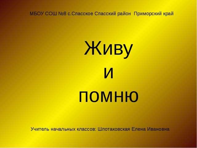 МБОУ СОШ №8 с.Спасское Спасский район Приморский край Живу и помню Учитель на...