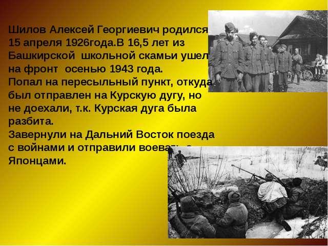 Шилов Алексей Георгиевич родился 15 апреля 1926года.В 16,5 лет из Башкирской...