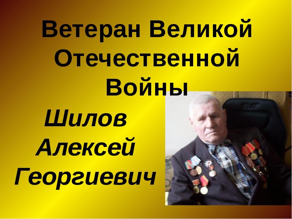 Ветеран Великой Отечественной Войны Шилов Алексей Георгиевич
