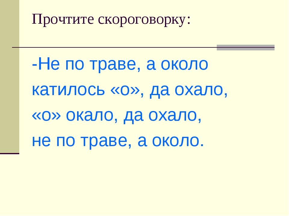 Прочтите скороговорку: -Не по траве, а около катилось «о», да охало, «о» окал...