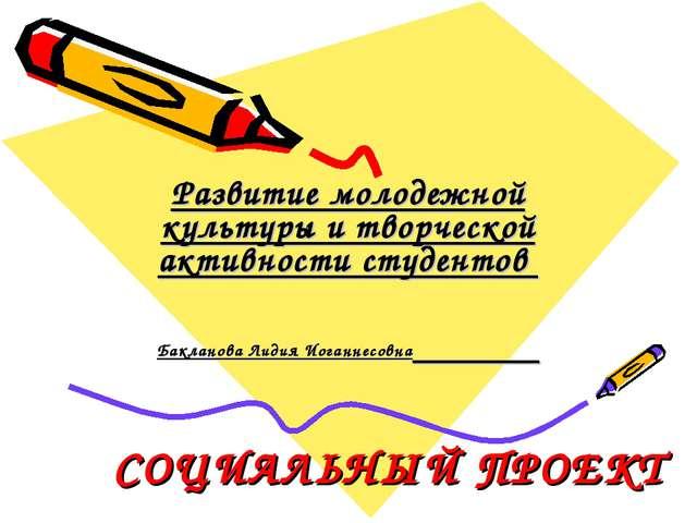 СОЦИАЛЬНЫЙ ПРОЕКТ Развитие молодежной культуры и творческой активности студен...