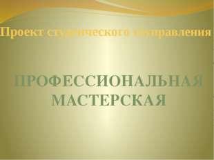 Проект студенческого соуправления ПРОФЕССИОНАЛЬНАЯ МАСТЕРСКАЯ