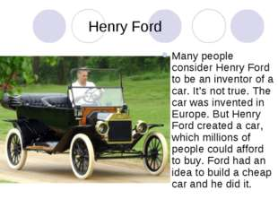 Henry Ford Many people consider Henry Ford to be an inventor of a car. It's n