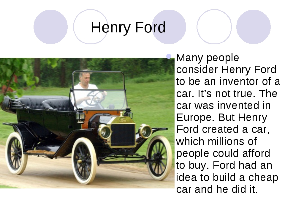 Henry Ford Many people consider Henry Ford to be an inventor of a car. It's n...