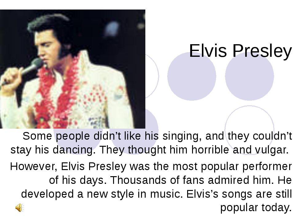 Elvis Presley Some people didn't like his singing, and they couldn't stay his...