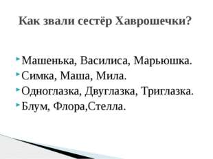 Машенька, Василиса, Марьюшка. Симка, Маша, Мила. Одноглазка, Двуглазка, Тригл