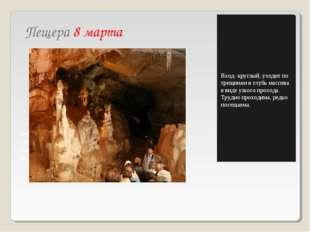 Пещера 8 марта Найдена в 1968 году. Узка, трудно проходима. Уходит по трещина