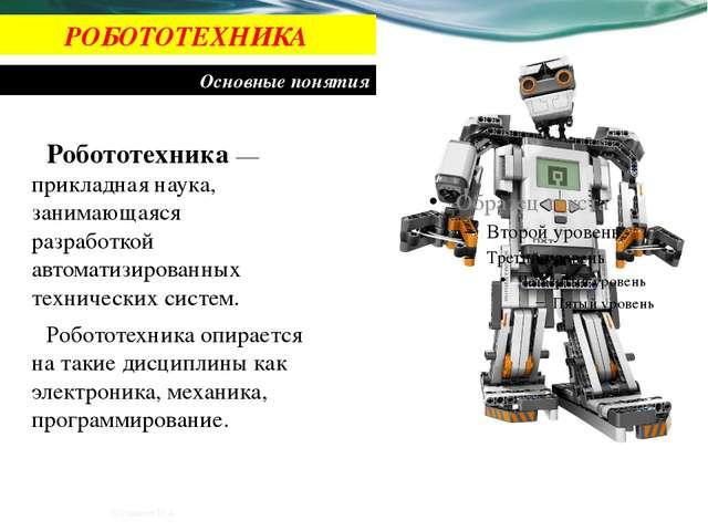 РОБОТОТЕХНИКА Основные понятия Робототехника — прикладная наука, занимающаяся...