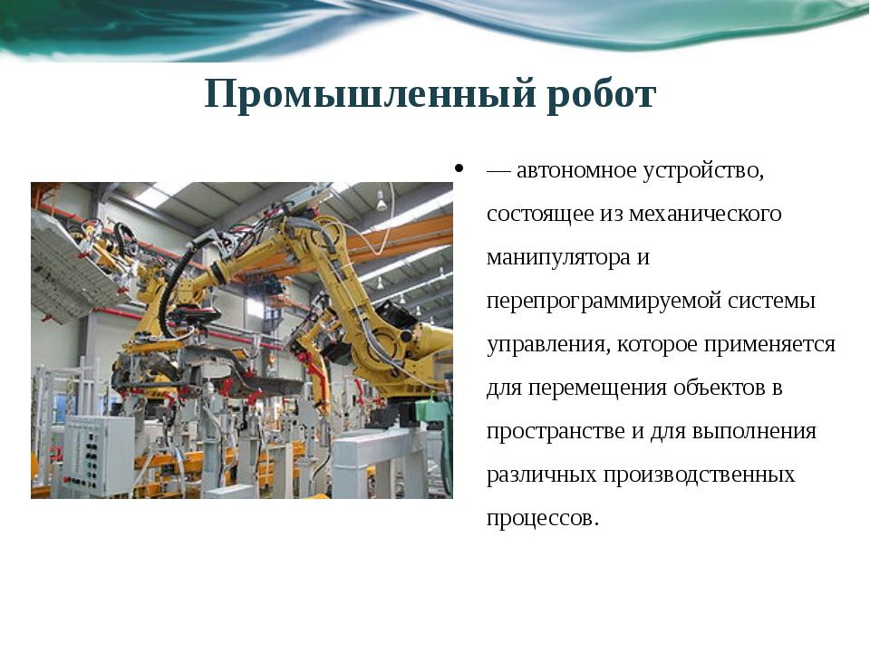 — автономное устройство, состоящее из механического манипулятора и перепрогра...