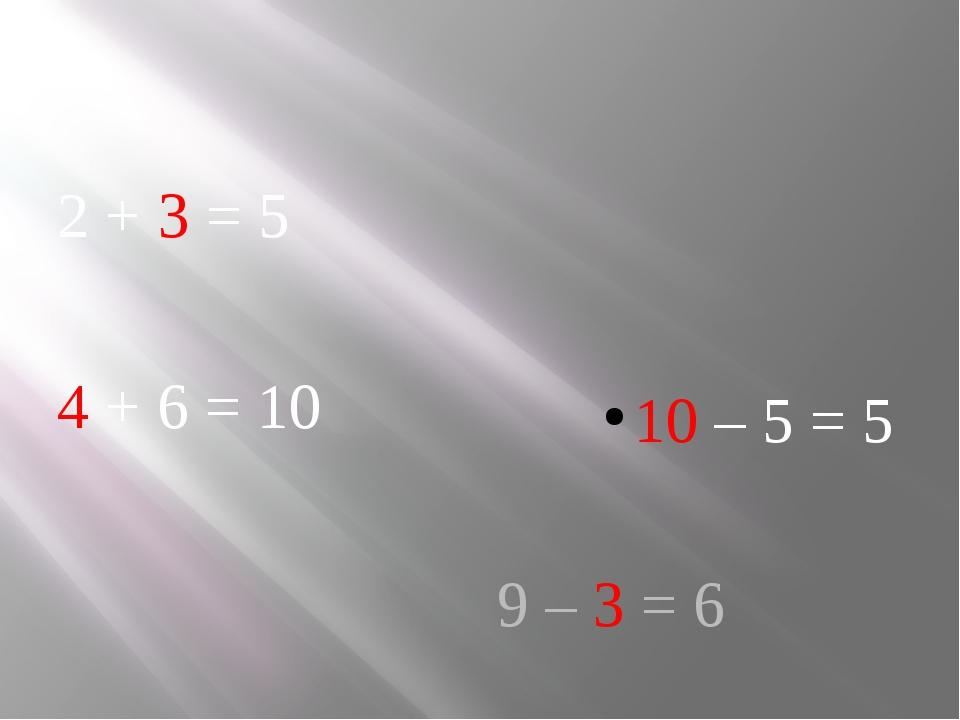 2 + 3 = 5 4 + 6 = 10 10 – 5 = 5 9 – 3 = 6
