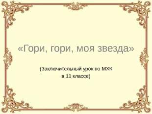 «Гори, гори, моя звезда» (Заключительный урок по МХК в 11 классе)